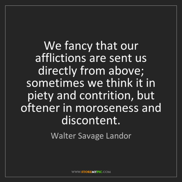 Walter Savage Landor: We fancy that our afflictions are sent us directly from...