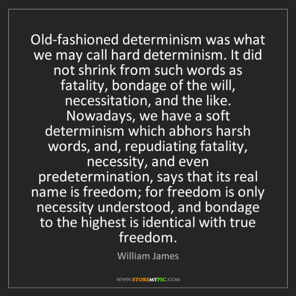 William James: Old-fashioned determinism was what we may call hard determinism....