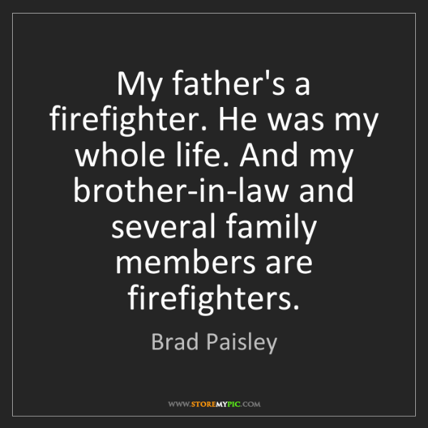 Brad Paisley: My father's a firefighter. He was my whole life. And...