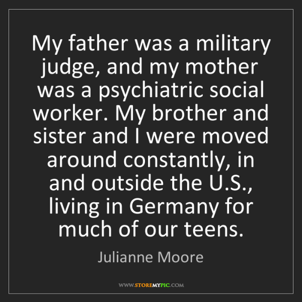 Julianne Moore: My father was a military judge, and my mother was a psychiatric...
