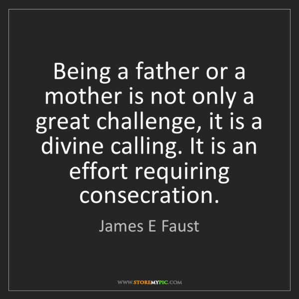 James E Faust: Being a father or a mother is not only a great challenge,...