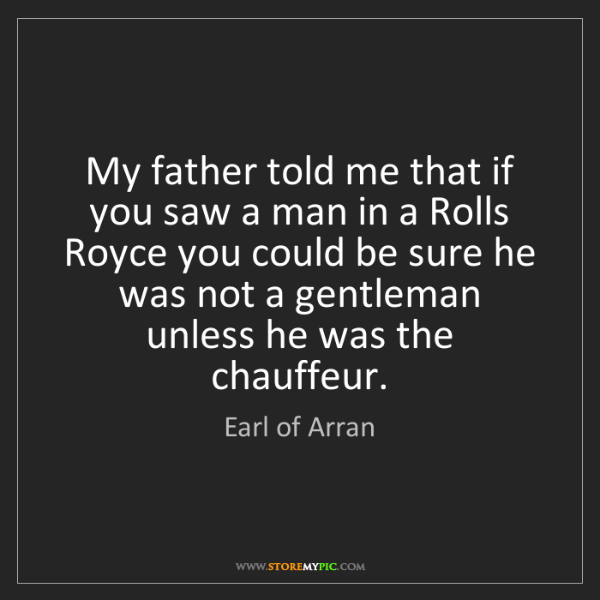 Earl of Arran: My father told me that if you saw a man in a Rolls Royce...