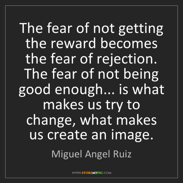 Miguel Angel Ruiz: The fear of not getting the reward becomes the fear of...