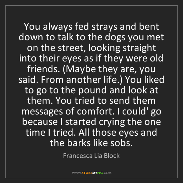 Francesca Lia Block: You always fed strays and bent down to talk to the dogs...