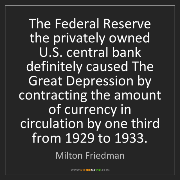 Milton Friedman: The Federal Reserve the privately owned U.S. central...