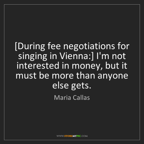 Maria Callas: [During fee negotiations for singing in Vienna:] I'm...