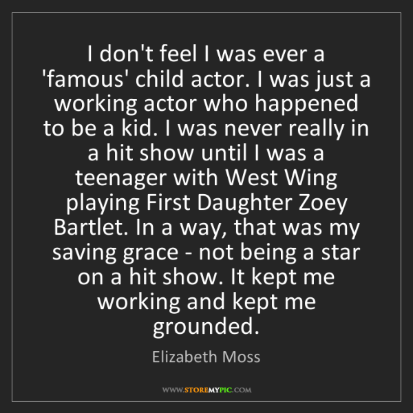 Elizabeth Moss: I don't feel I was ever a 'famous' child actor. I was...