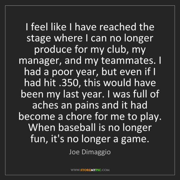 Joe Dimaggio: I feel like I have reached the stage where I can no longer...