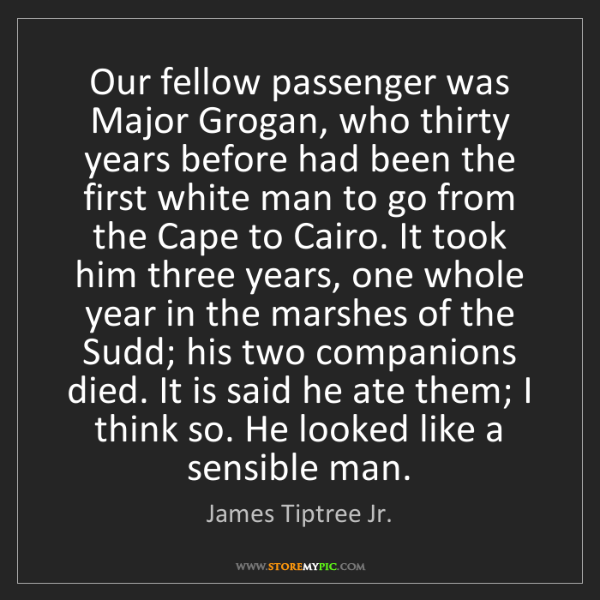 James Tiptree Jr.: Our fellow passenger was Major Grogan, who thirty years...