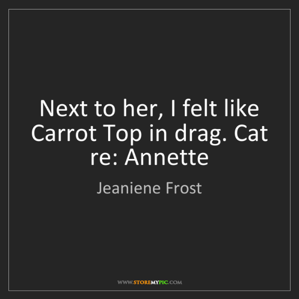 Jeaniene Frost: Next to her, I felt like Carrot Top in drag. Cat re:...