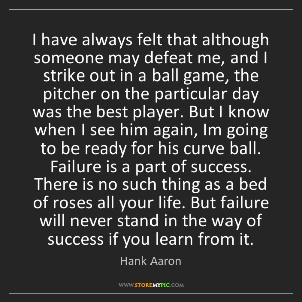 Hank Aaron: I have always felt that although someone may defeat me,...