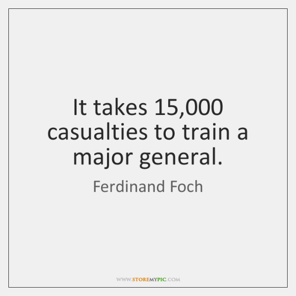 It takes 15,000 casualties to train a major general.