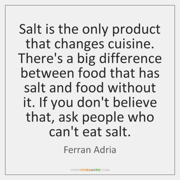 Salt is the only product that changes cuisine. There's a big difference ...