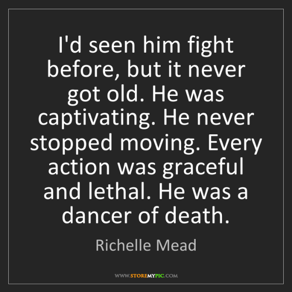 Richelle Mead: I'd seen him fight before, but it never got old. He was...