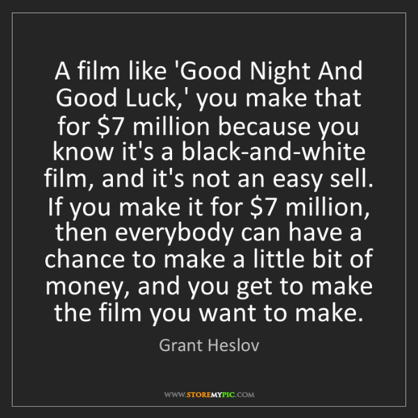 Grant Heslov: A film like 'Good Night And Good Luck,' you make that...