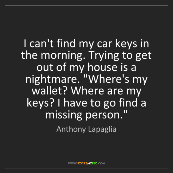 Anthony Lapaglia: I can't find my car keys in the morning. Trying to get...