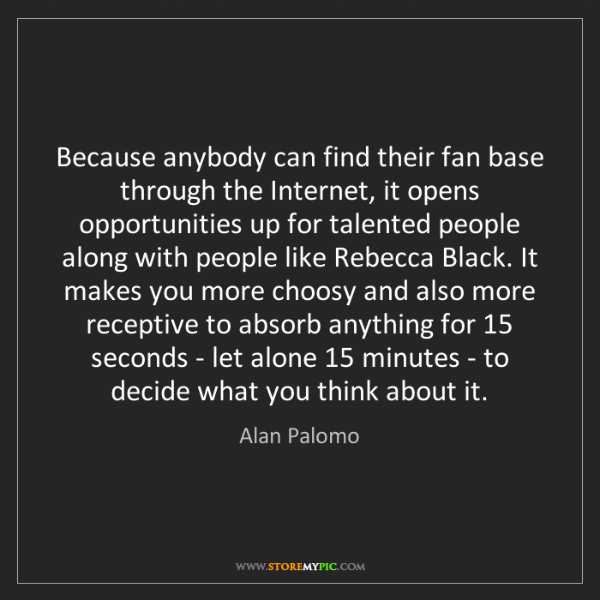 Alan Palomo: Because anybody can find their fan base through the Internet,...