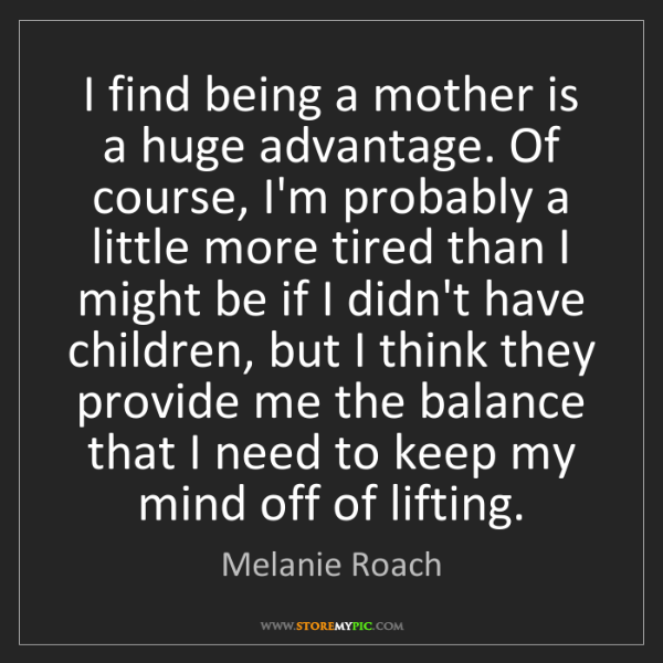 Melanie Roach: I find being a mother is a huge advantage. Of course,...