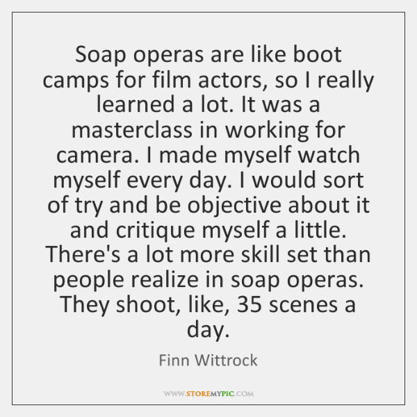 Soap operas are like boot camps for film actors, so I really ...