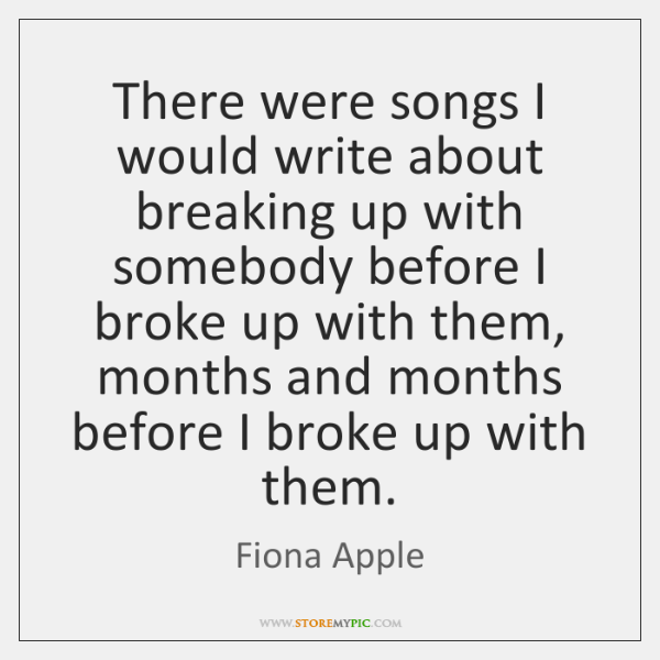 There were songs I would write about breaking up with somebody before ...