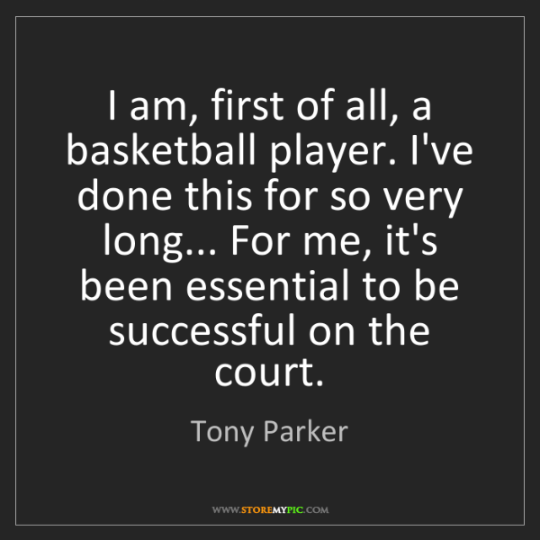 Tony Parker: I am, first of all, a basketball player. I've done this...