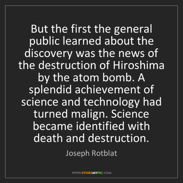 Joseph Rotblat: But the first the general public learned about the discovery...