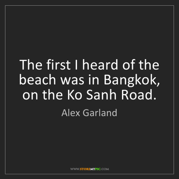Alex Garland: The first I heard of the beach was in Bangkok, on the...