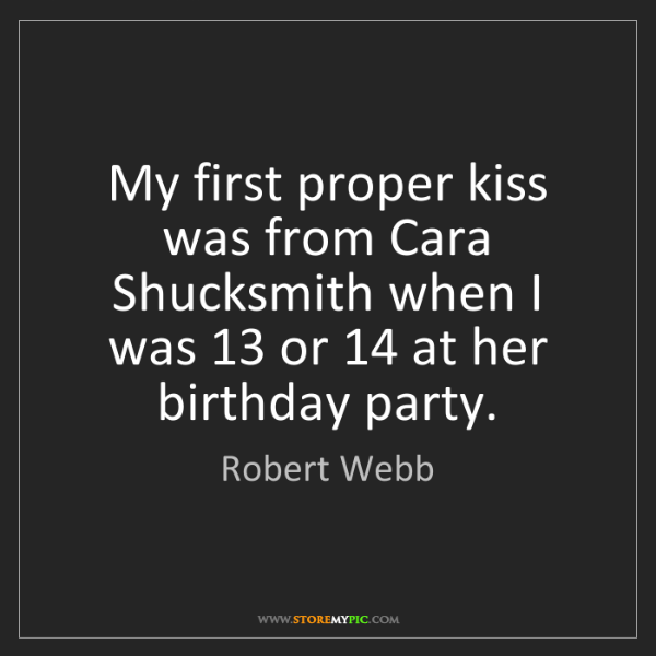 Robert Webb: My first proper kiss was from Cara Shucksmith when I...