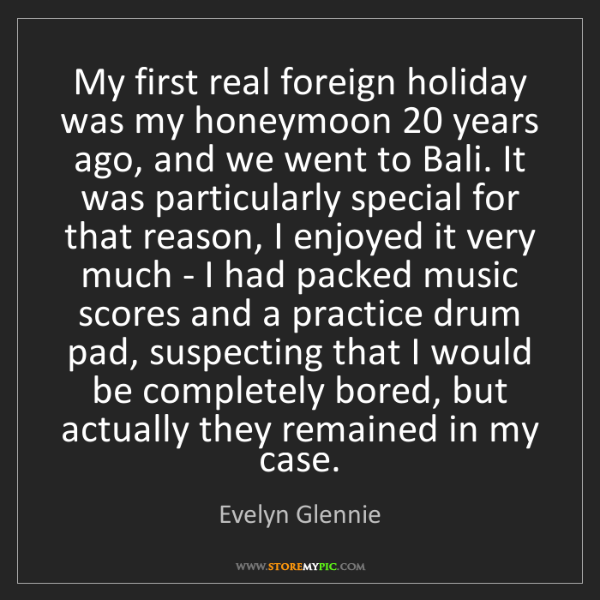 Evelyn Glennie: My first real foreign holiday was my honeymoon 20 years...