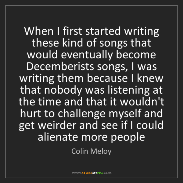 Colin Meloy: When I first started writing these kind of songs that...
