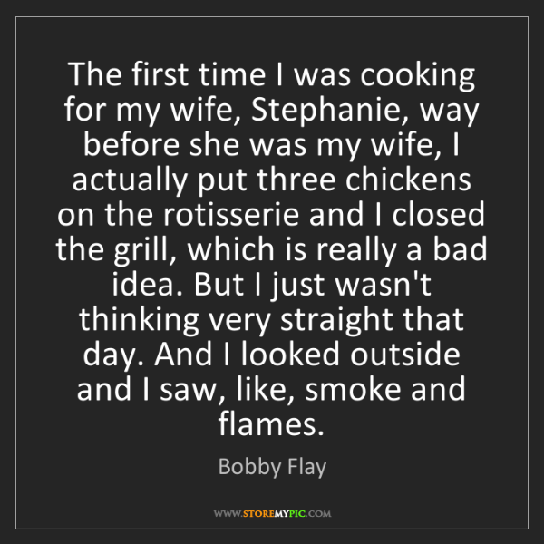 Bobby Flay: The first time I was cooking for my wife, Stephanie,...