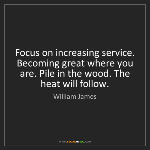 William James: Focus on increasing service. Becoming great where you...