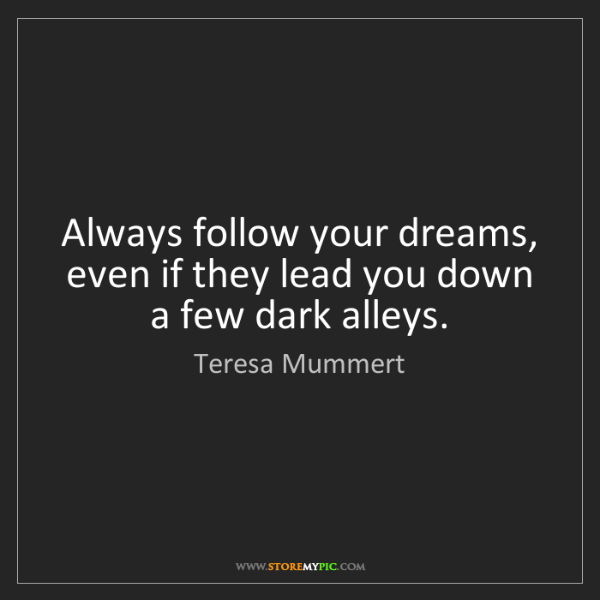 Teresa Mummert: Always follow your dreams, even if they lead you down...