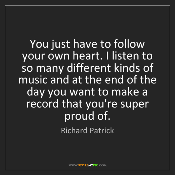 Richard Patrick: You just have to follow your own heart. I listen to so...
