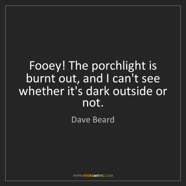 Dave Beard: Fooey! The porchlight is burnt out, and I can't see whether...