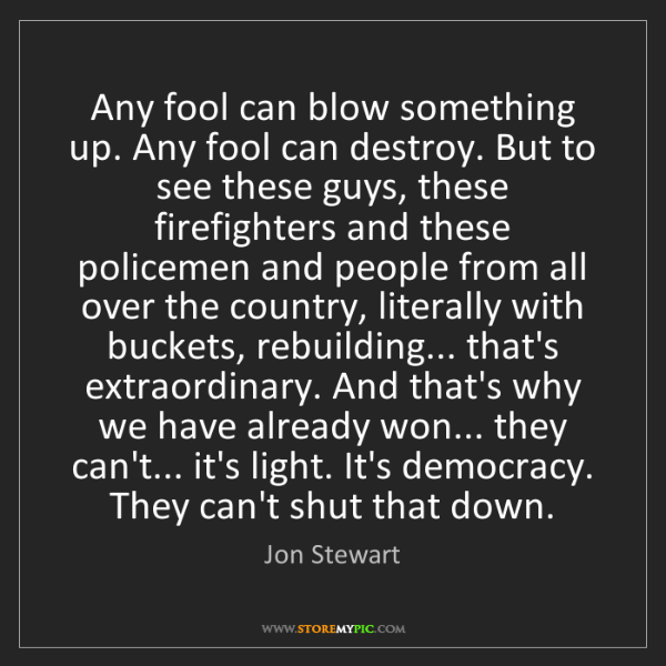 Jon Stewart: Any fool can blow something up. Any fool can destroy....