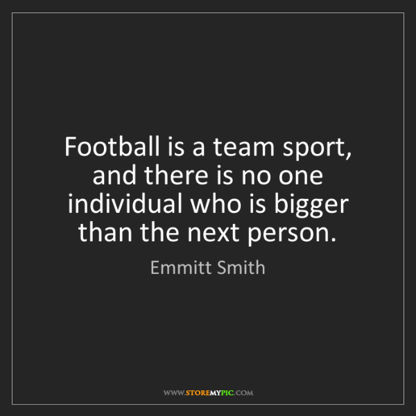 Emmitt Smith: Football is a team sport, and there is no one individual...