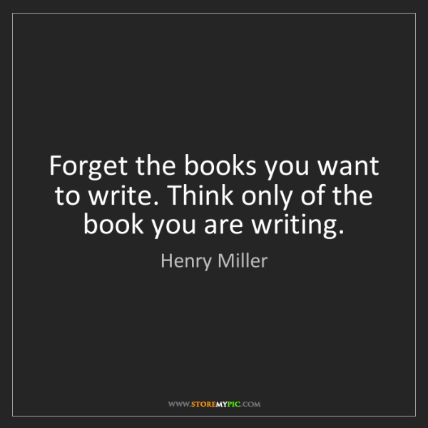 Henry Miller: Forget the books you want to write. Think only of the...