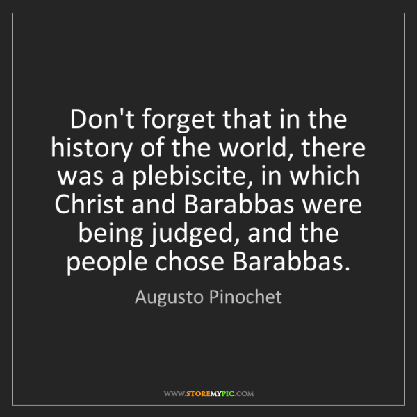 Augusto Pinochet: Don't forget that in the history of the world, there...