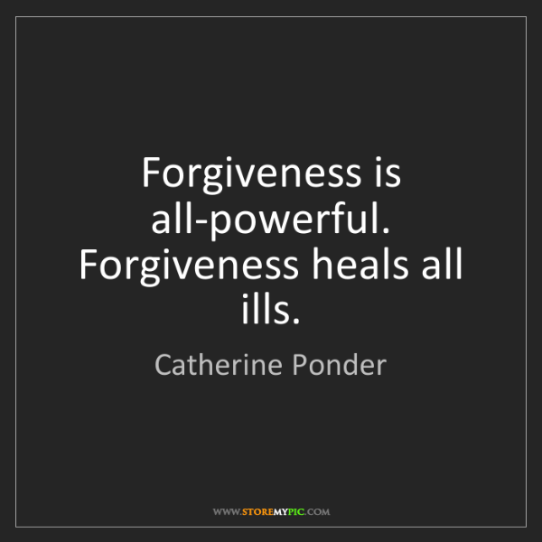 Catherine Ponder: Forgiveness is all-powerful. Forgiveness heals all ills.