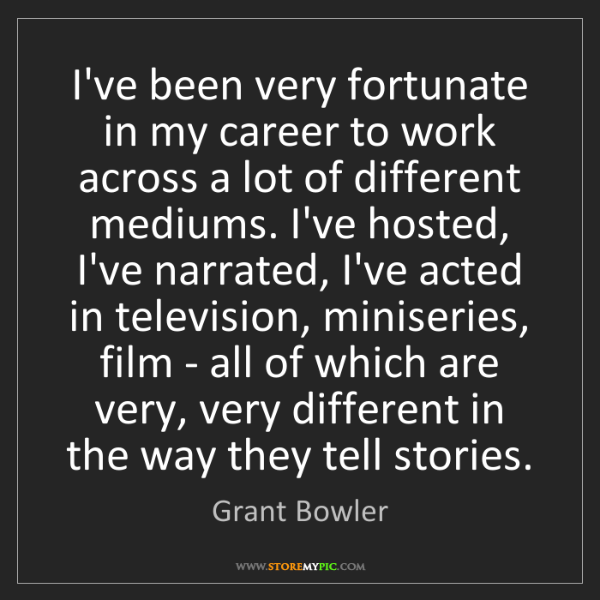 Grant Bowler: I've been very fortunate in my career to work across...