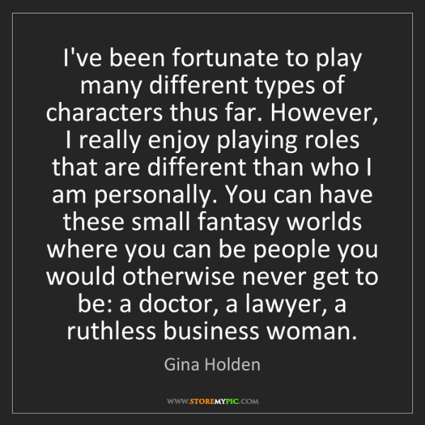 Gina Holden: I've been fortunate to play many different types of characters...