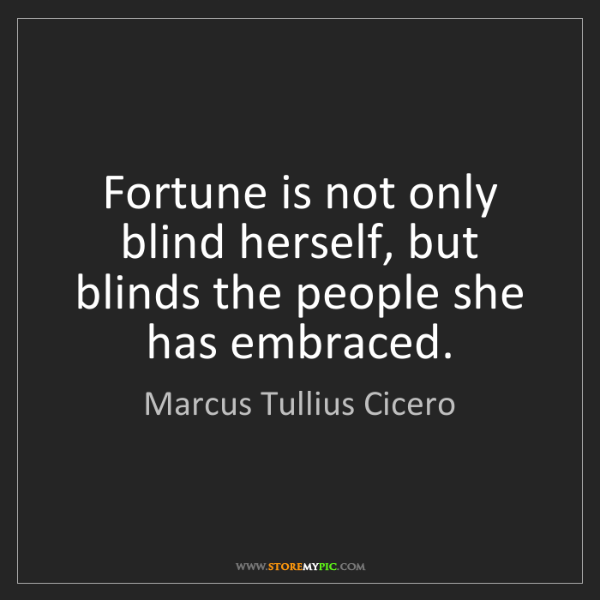 Marcus Tullius Cicero: Fortune is not only blind herself, but blinds the people...