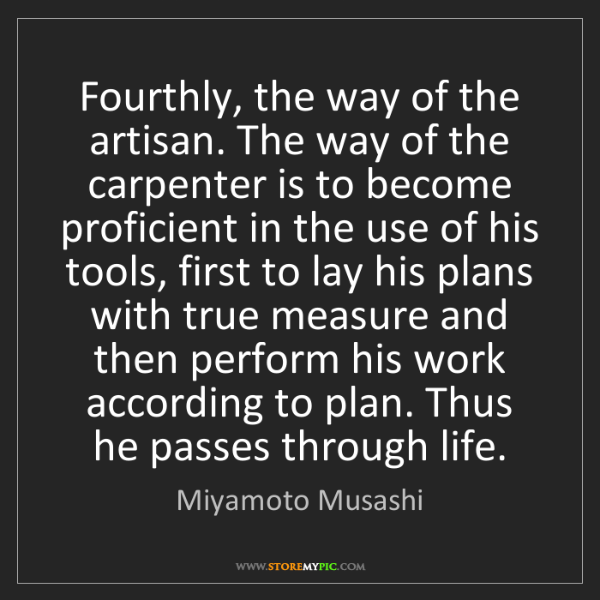 Miyamoto Musashi: Fourthly, the way of the artisan. The way of the carpenter...