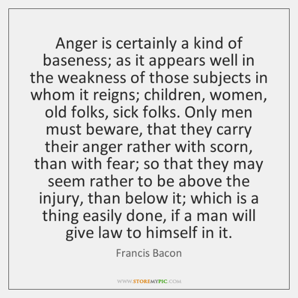 Anger is certainly a kind of baseness; as it appears well in ...