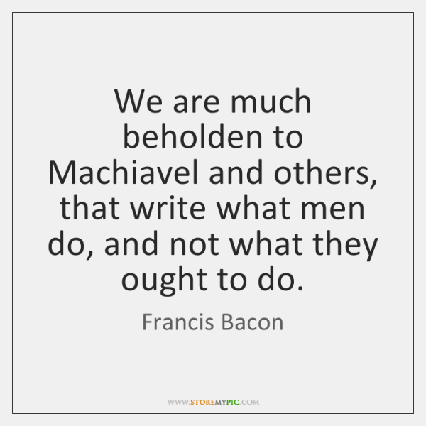 We are much beholden to Machiavel and others, that write what men ...
