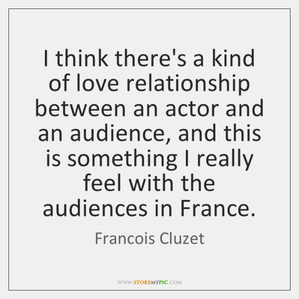 I think there's a kind of love relationship between an actor and ...