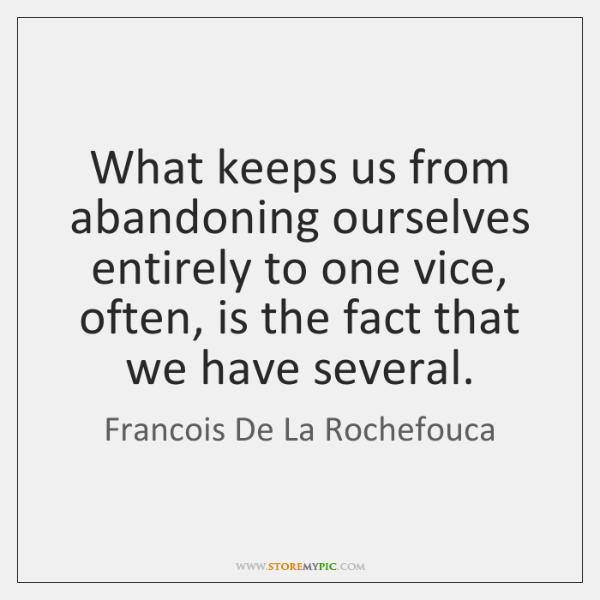 What keeps us from abandoning ourselves entirely to one vice, often, is ...