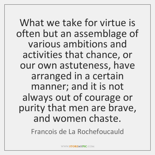 What we take for virtue is often but an assemblage of various ...