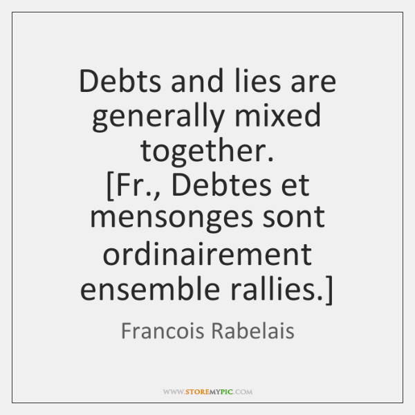Debts and lies are generally mixed together.  [Fr., Debtes et mensonges sont ...